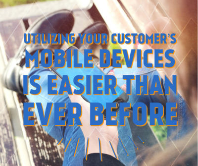 utilizing your customers mobile devices is easier than ever before